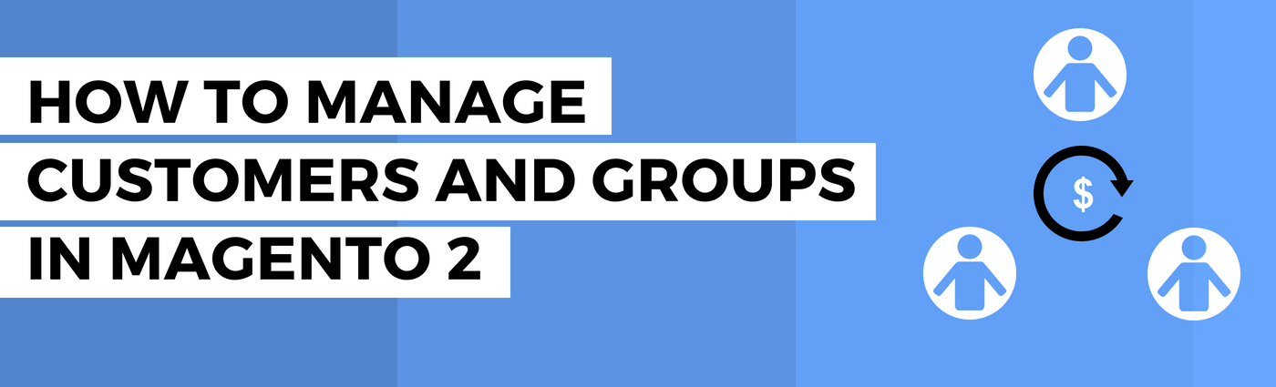 How to manage customers and groups in Magento 2
